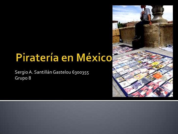 Piratería en México<br />Sergio A. Santillán Gastelou 6300355<br />Grupo 8<br />