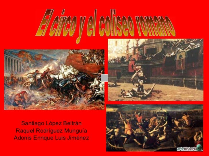 Santiago López Beltrán Raquel Rodríguez Munguía Adonis Enrique Luis Jiménez El circo y el coliseo romano
