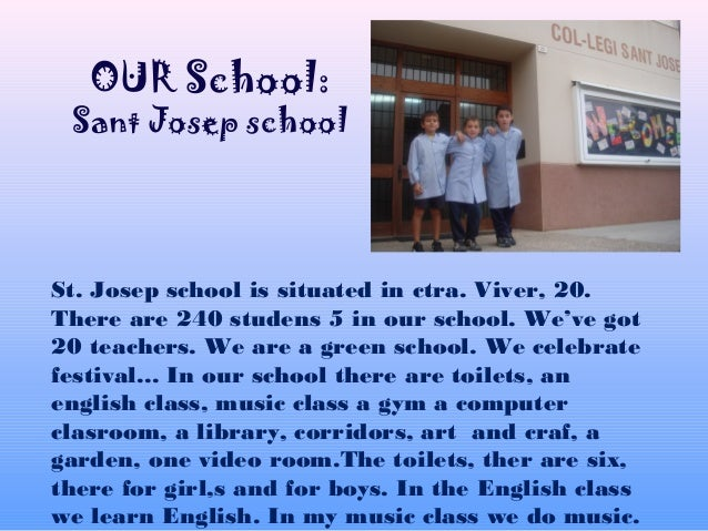 St. Josep school is situated in ctra. Viver, 20. There are 240 studens 5 in our school. We've got 20 teachers. We are a gr...
