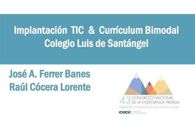 Implantación TIC & Currículum Bimodal Colegio Luis de Santángel José A. Ferrer Banes Raúl Cócera Lorente