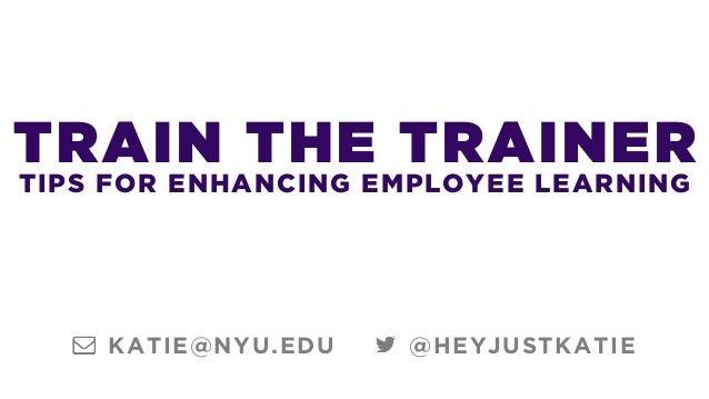 TRAIN THE TRAINER TIPS FOR ENHANCING EMPLOYEE LEARNING @HEYJUSTKATIEKATIE@NYU.EDU