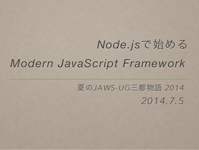 Node.jsで始める Modern JavaScript Framework 夏のJAWS-UG三都物語 2014 2014.7.5