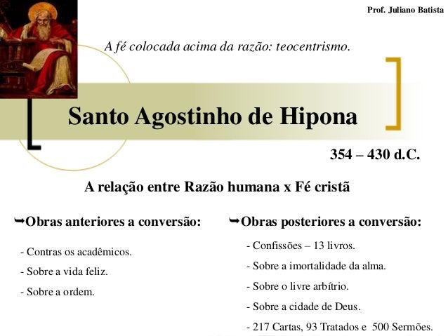 Santo Agostinho de Hipona Prof. Juliano Batista A relação entre Razão humana x Fé cristã 354 – 430 d.C. Obras anteriores ...