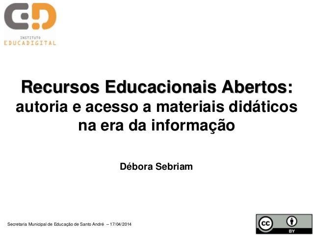 Recursos Educacionais Abertos: autoria e acesso a materiais didáticos na era da informação Débora Sebriam Secretaria Munic...