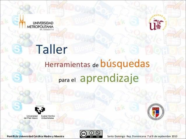 Pontificia Universidad Católica Madre y Maestra Santo Domingo Rep. Dominicana 7 al 9 de septiembre 2010 Taller Herramienta...