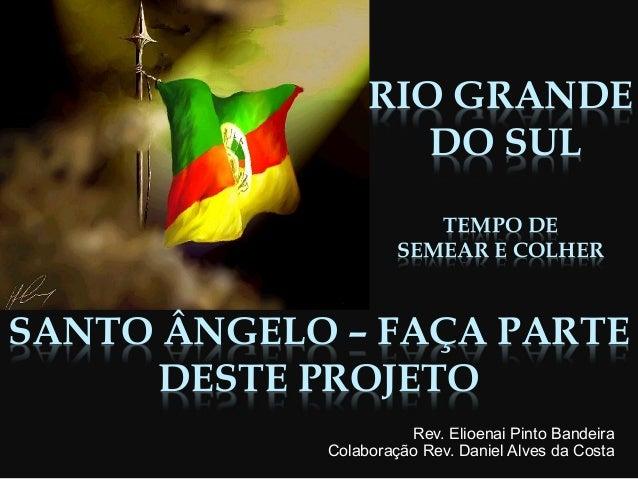 RIO GRANDE DO SUL TEMPO DE SEMEAR E COLHER Rev. Elioenai Pinto Bandeira Colaboração Rev. Daniel Alves da Costa SANTO ÂNGEL...