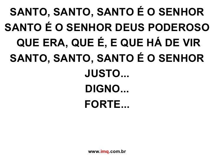 SANTO, SANTO, SANTO É O SENHOR SANTO É O SENHOR DEUS PODEROSO  QUE ERA, QUE É, E QUE HÁ DE VIR SANTO, SANTO, SANTO É O SEN...