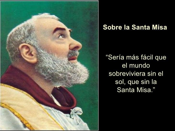 """Sobre la Santa Misa """" Sería más fácil que el mundo sobreviviera sin el sol, que sin la Santa Misa."""""""