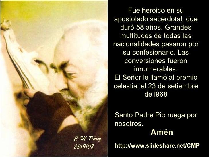 Fue heroico en su apostolado sacerdotal, que duró 58 años. Grandes multitudes de todas las nacionalidades pasaron por su c...