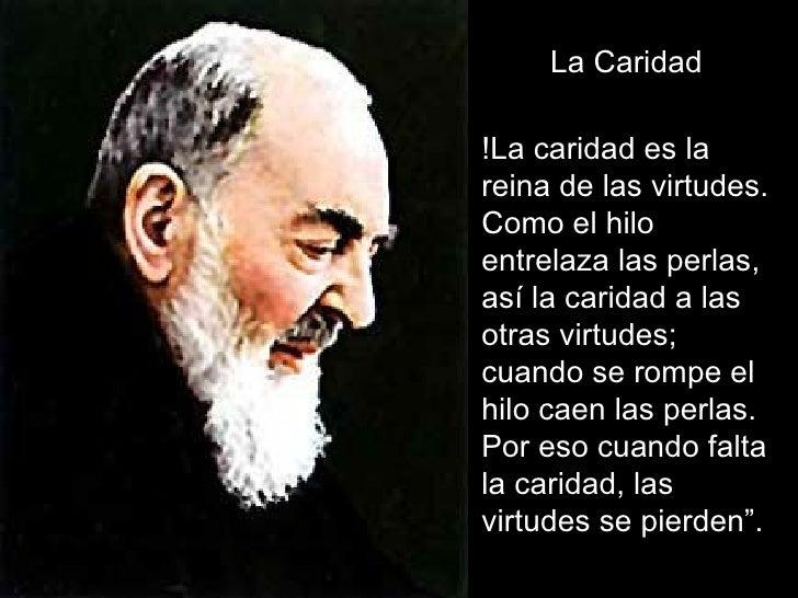 La Caridad !La caridad es la reina de las virtudes. Como el hilo entrelaza las perlas, así la caridad a las otras virtudes...