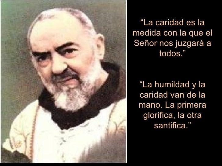 """"""" La caridad es la medida con la que el Señor nos juzgará a todos."""" """" La humildad y la caridad van de la mano. La primera ..."""