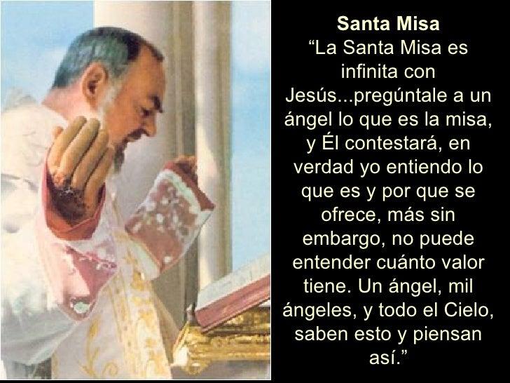 """Santa Misa """" La Santa Misa es infinita con Jesús...pregúntale a un ángel lo que es la misa, y Él contestará, en verdad yo ..."""