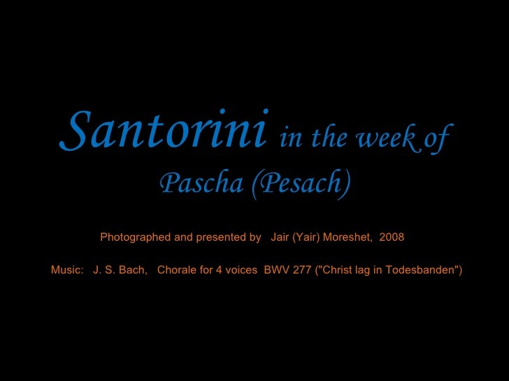 Santorini  in the week of Pascha (Pesach) Photographed and presented by  Jair (Yair) Moreshet,  2008 Music:  J. S. Bach,  ...