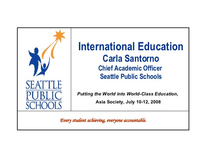 International Education Carla Santorno Chief Academic Officer  Seattle Public Schools Putting the World into World-Class E...
