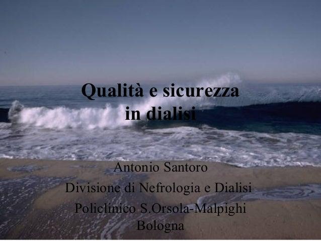 Qualità e sicurezza in dialisi Antonio Santoro Divisione di Nefrologia e Dialisi Policlinico S.Orsola-Malpighi Bologna