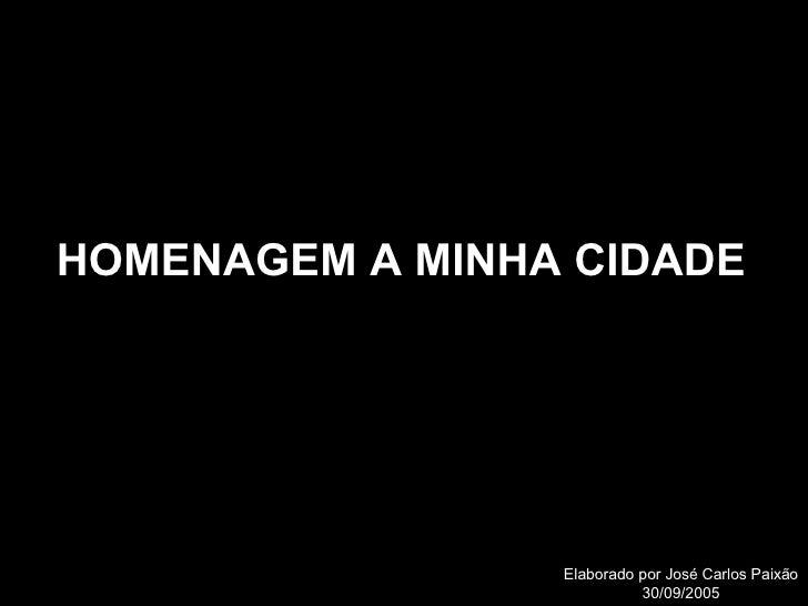 Elaborado por José Carlos Paixão 30/09/2005 HOMENAGEM A MINHA CIDADE