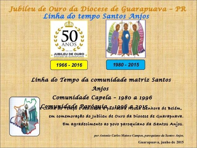 Jubileu de Ouro da Diocese de Guarapuava – PR Linha do tempo Santos Anjos 1966 - 2016 1980 - 2015 Linha do Tempo da comuni...