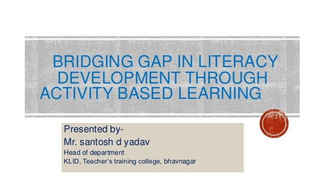 BRIDGING GAP IN LITERACY DEVELOPMENT THROUGH ACTIVITY BASED LEARNING Presented by- Mr. santosh d yadav Head of department ...