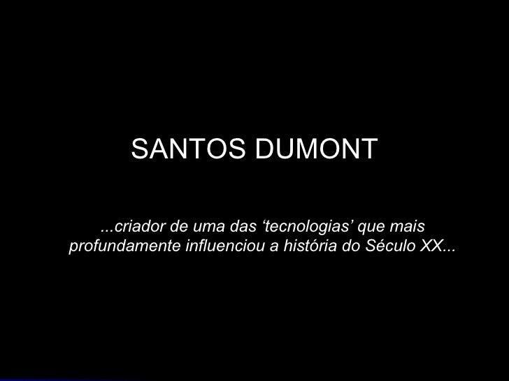 SANTOS DUMONT ...criador de uma das 'tecnologias' que mais profundamente influenciou a história do Século XX...