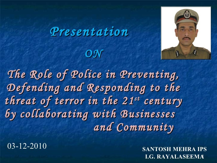 Presentation  ON The Role of Police in Preventing, Defending and Responding to the threat of terror in the 21 st  century ...