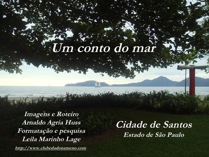 Cidade de Santos Estado de São Paulo Um conto do mar Imagens e Roteiro Arnaldo  Agria Huss Formatação e pesquisa Leila Mar...