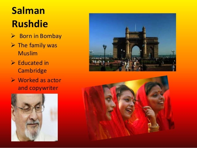 SalmanRushdie Born in Bombay The family wasMuslim Educated inCambridge Worked as actorand copywriter