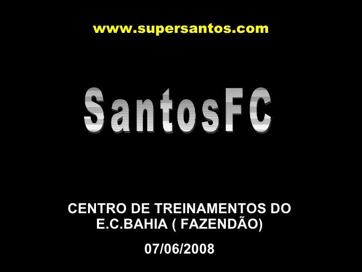 SantosFC CENTRO DE TREINAMENTOS DO E.C.BAHIA ( FAZENDÃO) 07/06/2008 www.supersantos.com
