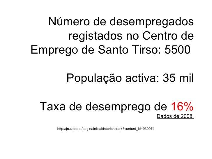 Número de desempregados registados no Centro de Emprego de Santo Tirso: 5500   População activa: 35 mil  Taxa de desempreg...