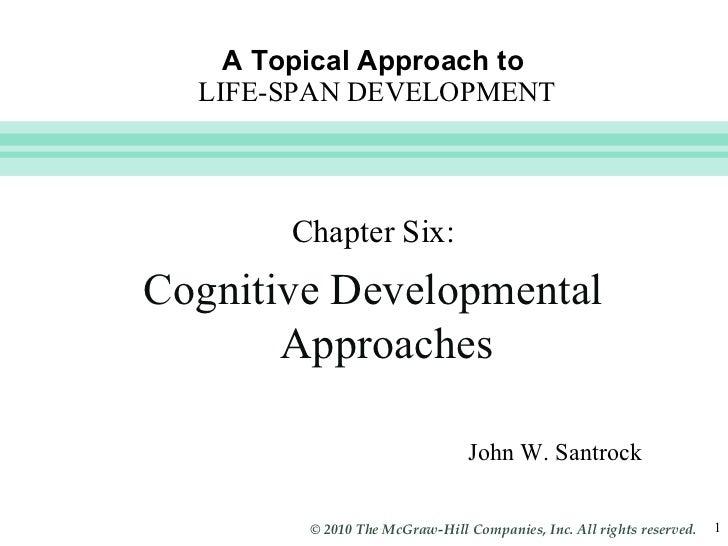 A Topical Approach to   LIFE-SPAN DEVELOPMENT John W. Santrock Chapter Six: Cognitive Developmental Approaches