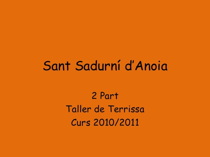 Sant Sadurní d'Anoia         2 Part   Taller de Terrissa    Curs 2010/2011
