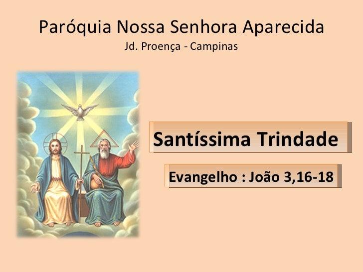 Paróquia Nossa Senhora Aparecida Jd. Proença - Campinas Evangelho : João 3,16-18 Santíssima Trindade