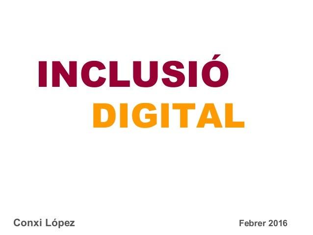 DIGITAL INCLUSIÓ Conxi López Febrer 2016