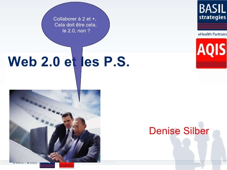 Web 2.0 et les P.S. Denise Silber Collaborer à 2 et +,  Cela doit être cela, le 2.0, non ?