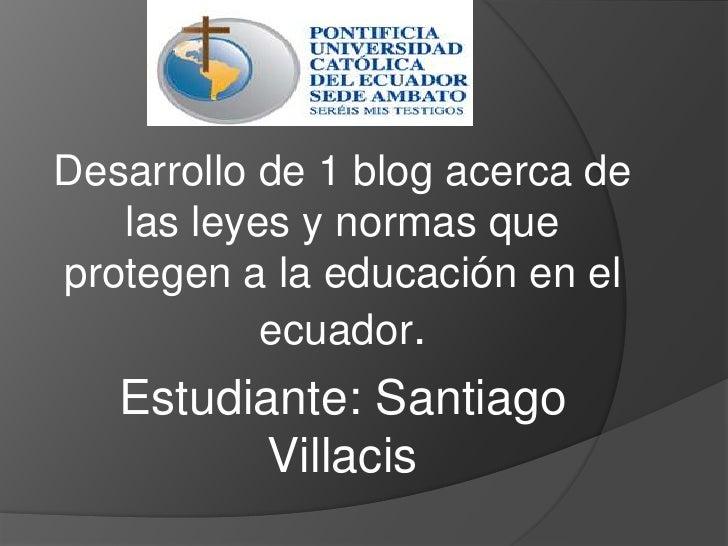 Desarrollo de 1 blog acerca de las leyes y normas que protegen a la educación en el ecuador.<br />Estudiante: Santiago Vil...