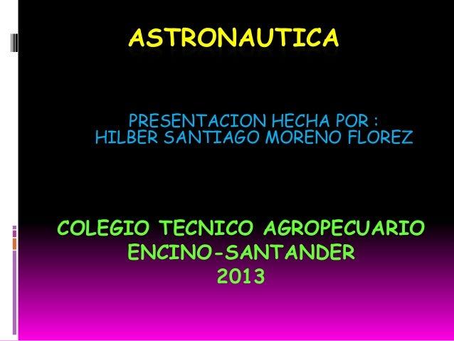 ASTRONAUTICA PRESENTACION HECHA POR : HILBER SANTIAGO MORENO FLOREZ COLEGIO TECNICO AGROPECUARIO ENCINO-SANTANDER 2013