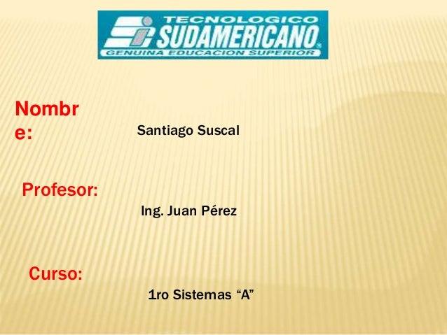 """Nombr e: Santiago Suscal Profesor: Ing. Juan Pérez Curso: 1ro Sistemas """"A"""""""