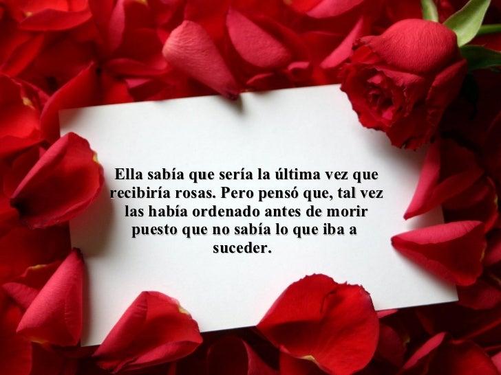 Ella sabía que sería la última vez que recibiría rosas. Pero pensó que, tal vez las había ordenado antes de morir puesto q...