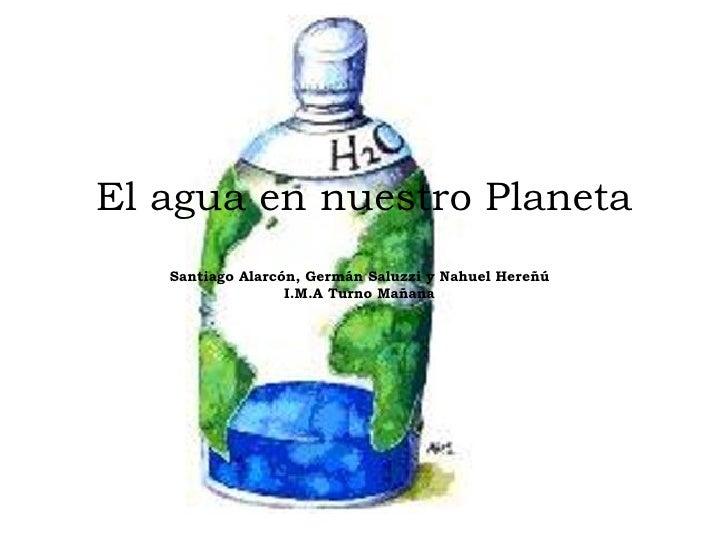 El agua en nuestro Planeta Santiago Alarcón, Germán Saluzzi y Nahuel Hereñú   I.M.A Turno Mañana