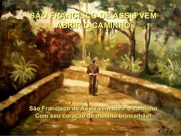 SÃO FRANCISCO DE ASSIS VEMSÃO FRANCISCO DE ASSIS VEMABRIR O CAMINHOABRIR O CAMINHOSão Francisco de Assis vem abrir o camin...