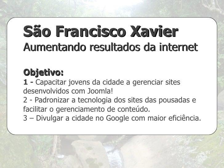 São Francisco Xavier Aumentando resultados da internet Objetivo:  1 -  Capacitar jovens da cidade a gerenciar sites desenv...