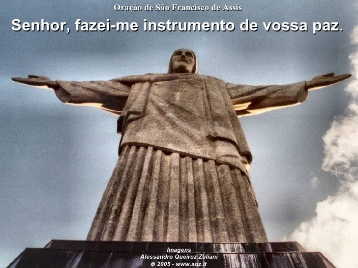 Senhor, fazei-me instrumento de vossa paz .   Oração de São Francisco de Assis   Imagens Alessandro Queiroz Zuliani    20...