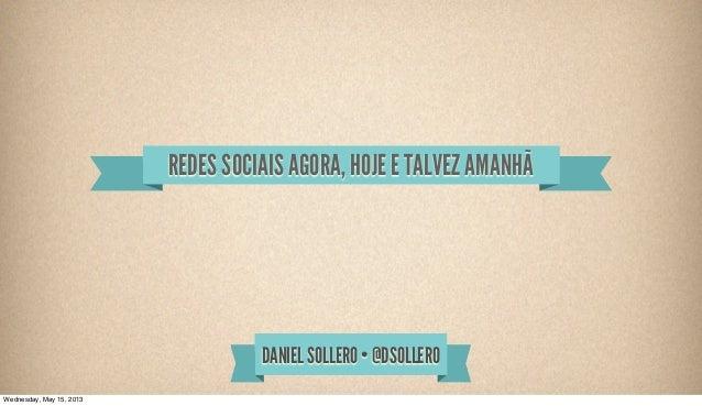 DANIEL SOLLERO • @DSOLLEROREDES SOCIAIS AGORA, HOJE E TALVEZ AMANHÃWednesday, May 15, 2013