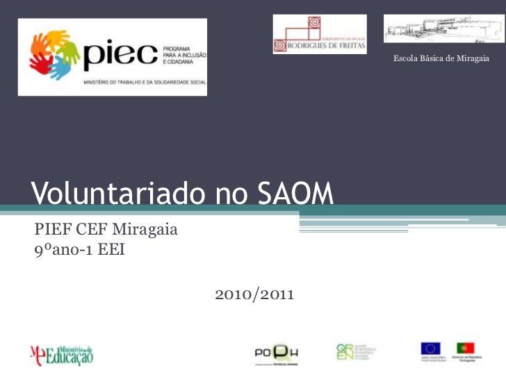 Voluntariado no SAOM<br />PIEF CEF Miragaia9ºano-1 EEI<br />2010/2011<br />Escola Básica de Miragaia<br />