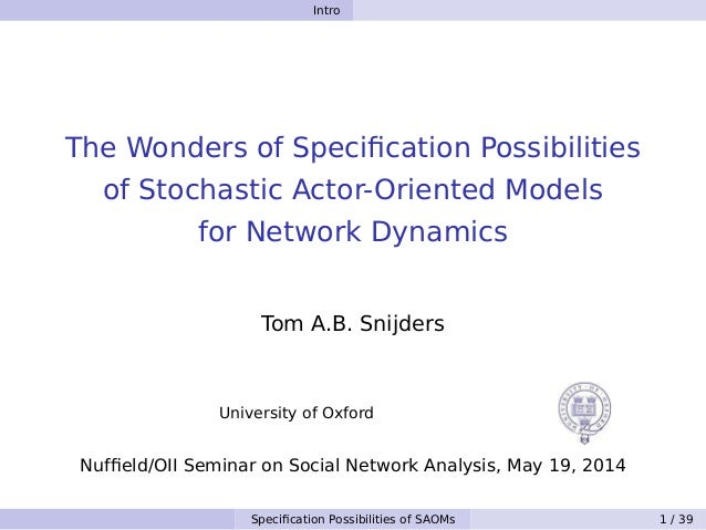 Intro The Wonders of Specification Possibilities of Stochastic Actor-Oriented Models for Network Dynamics Tom A.B. Snijders...