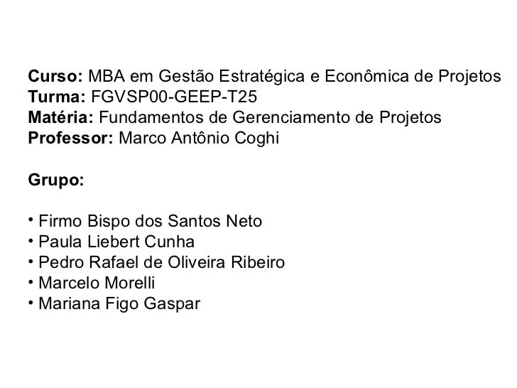 <ul><li>Curso:  MBA em Gestão Estratégica e Econômica de Projetos </li></ul><ul><li>Turma:  FGVSP00-GEEP-T25 </li></ul><ul...