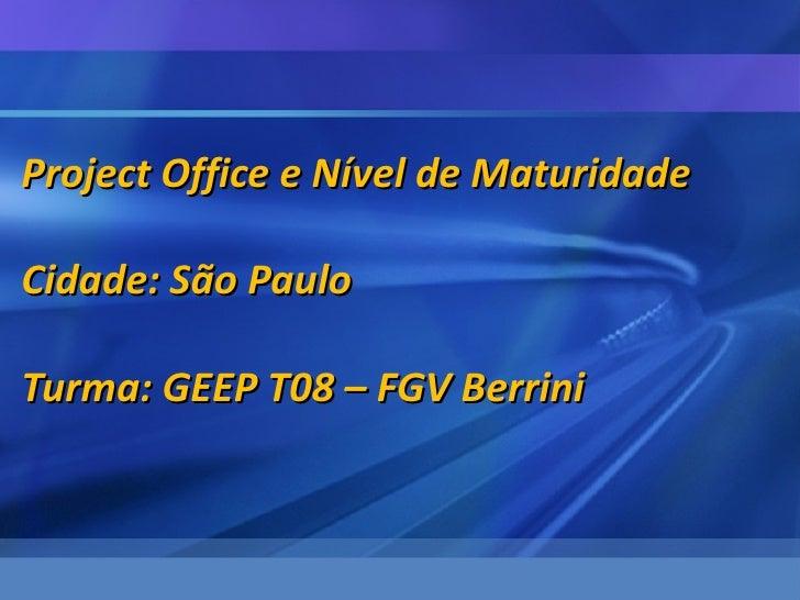 Project Office e Nível de MaturidadeCidade: São PauloTurma: GEEP T08 – FGV Berrini