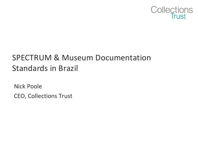 SPECTRUM & Museum Documentation Standards in Brazil Nick Poole CEO, Collections Trust
