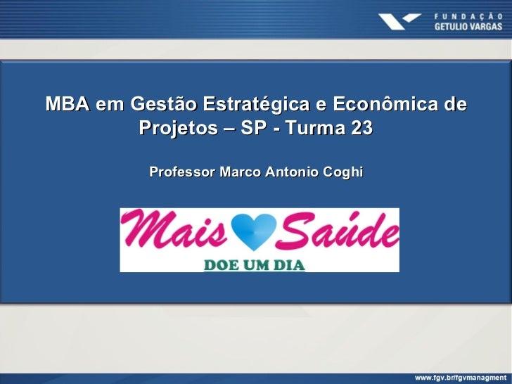 MBA em Gestão Estratégica e Econômica de        Projetos – SP - Turma 23         Professor Marco Antonio Coghi