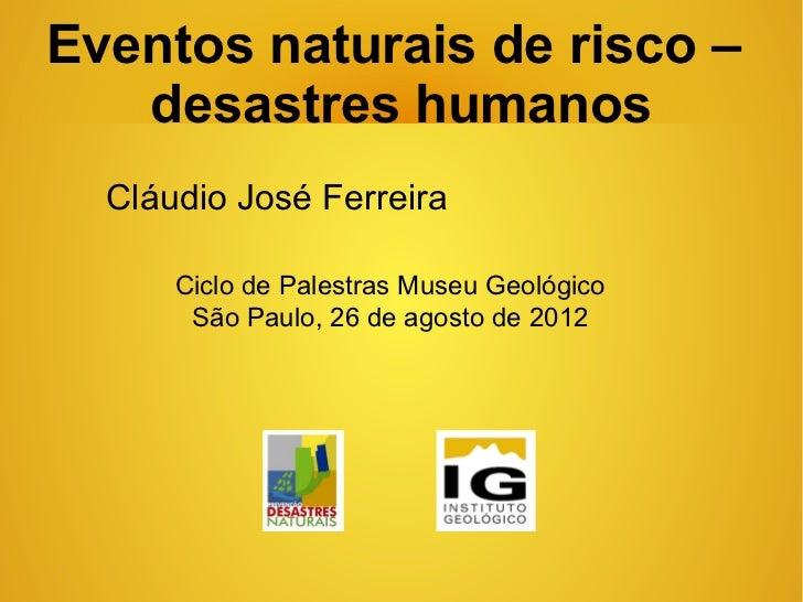 Eventos naturais de risco –   desastres humanos  Cláudio José Ferreira      Ciclo de Palestras Museu Geológico       São P...