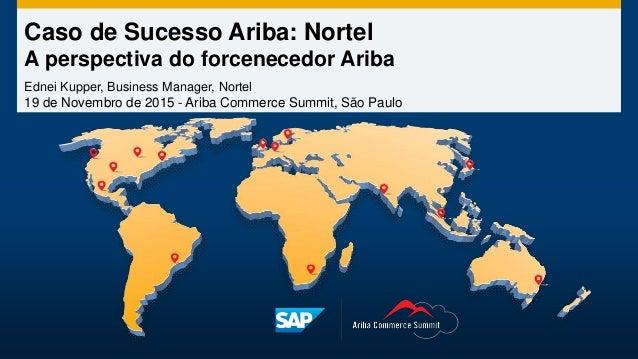 Caso de Sucesso Ariba: Nortel A perspectiva do forcenecedor Ariba Ednei Kupper, Business Manager, Nortel 19 de Novembro de...